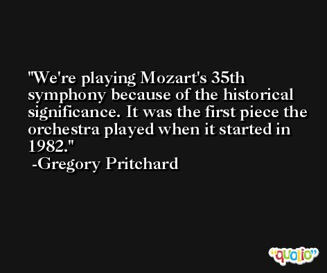 We're playing Mozart's 35th symphony because of the historical significance. It was the first piece the orchestra played when it started in 1982. -Gregory Pritchard