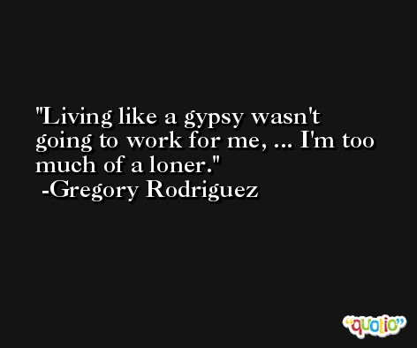 Living like a gypsy wasn't going to work for me, ... I'm too much of a loner. -Gregory Rodriguez