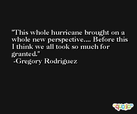 This whole hurricane brought on a whole new perspective.... Before this I think we all took so much for granted. -Gregory Rodriguez