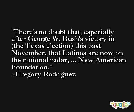 There's no doubt that, especially after George W. Bush's victory in (the Texas election) this past November, that Latinos are now on the national radar, ... New American Foundation. -Gregory Rodriguez