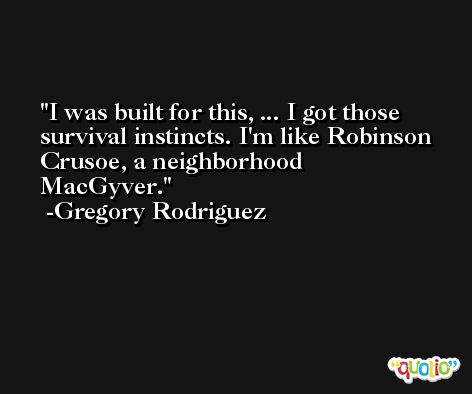 I was built for this, ... I got those survival instincts. I'm like Robinson Crusoe, a neighborhood MacGyver. -Gregory Rodriguez