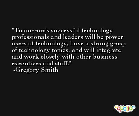Tomorrow's successful technology professionals and leaders will be power users of technology, have a strong grasp of technology topics, and will integrate and work closely with other business executives and staff. -Gregory Smith