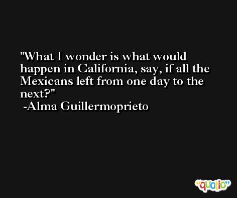 What I wonder is what would happen in California, say, if all the Mexicans left from one day to the next? -Alma Guillermoprieto