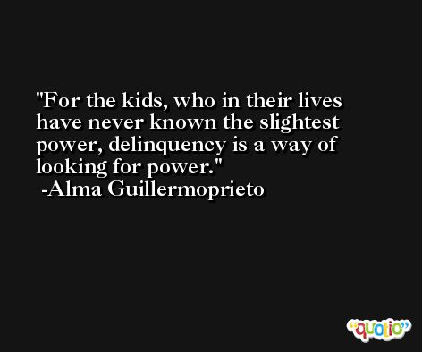 For the kids, who in their lives have never known the slightest power, delinquency is a way of looking for power. -Alma Guillermoprieto