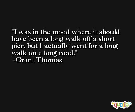 I was in the mood where it should have been a long walk off a short pier, but I actually went for a long walk on a long road. -Grant Thomas