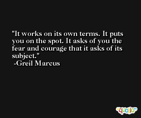 It works on its own terms. It puts you on the spot. It asks of you the fear and courage that it asks of its subject. -Greil Marcus
