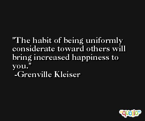 The habit of being uniformly considerate toward others will bring increased happiness to you. -Grenville Kleiser