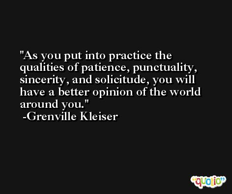 As you put into practice the qualities of patience, punctuality, sincerity, and solicitude, you will have a better opinion of the world around you. -Grenville Kleiser