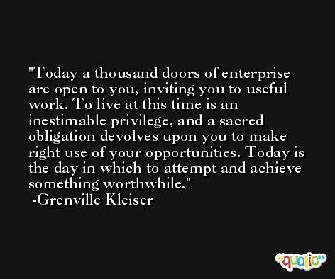Today a thousand doors of enterprise are open to you, inviting you to useful work. To live at this time is an inestimable privilege, and a sacred obligation devolves upon you to make right use of your opportunities. Today is the day in which to attempt and achieve something worthwhile. -Grenville Kleiser