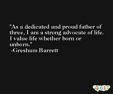 As a dedicated and proud father of three, I am a strong advocate of life. I value life whether born or unborn. -Gresham Barrett