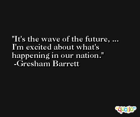 It's the wave of the future, ... I'm excited about what's happening in our nation. -Gresham Barrett