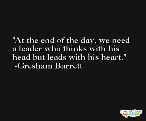At the end of the day, we need a leader who thinks with his head but leads with his heart. -Gresham Barrett