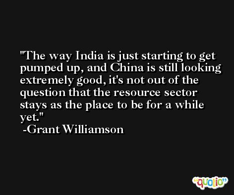 The way India is just starting to get pumped up, and China is still looking extremely good, it's not out of the question that the resource sector stays as the place to be for a while yet. -Grant Williamson