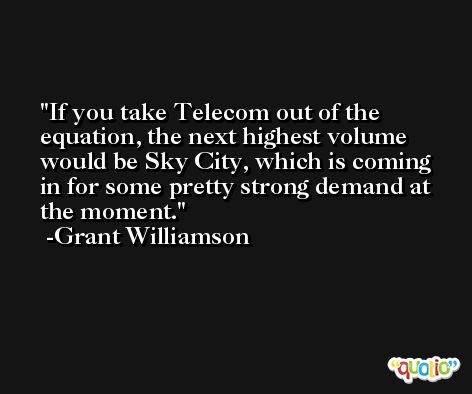 If you take Telecom out of the equation, the next highest volume would be Sky City, which is coming in for some pretty strong demand at the moment. -Grant Williamson
