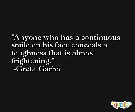 Anyone who has a continuous smile on his face conceals a toughness that is almost frightening. -Greta Garbo