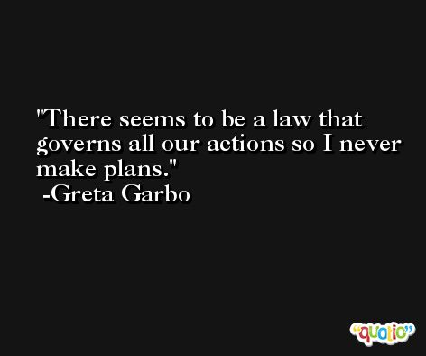 There seems to be a law that governs all our actions so I never make plans. -Greta Garbo