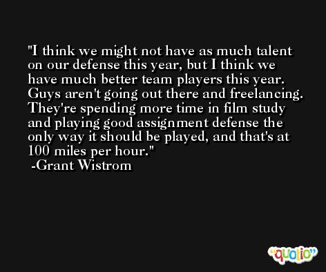 I think we might not have as much talent on our defense this year, but I think we have much better team players this year. Guys aren't going out there and freelancing. They're spending more time in film study and playing good assignment defense the only way it should be played, and that's at 100 miles per hour. -Grant Wistrom