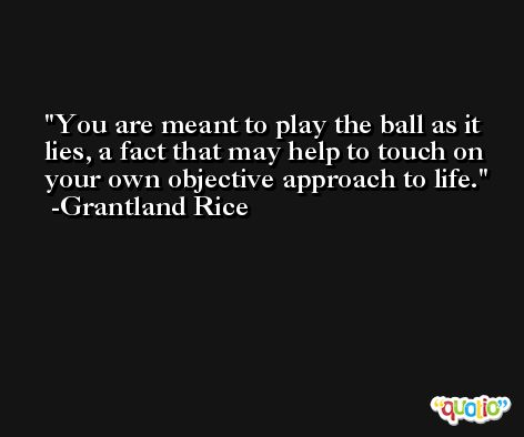 You are meant to play the ball as it lies, a fact that may help to touch on your own objective approach to life. -Grantland Rice