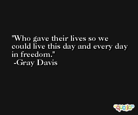 Who gave their lives so we could live this day and every day in freedom. -Gray Davis