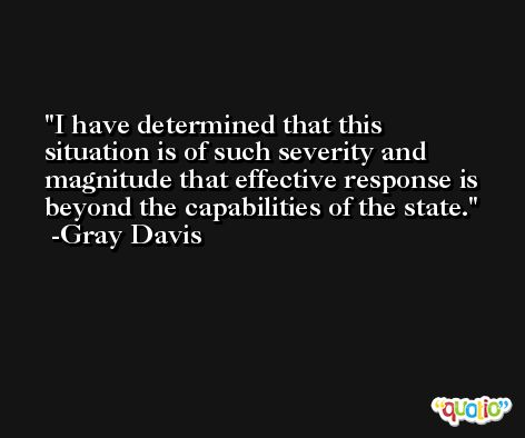 I have determined that this situation is of such severity and magnitude that effective response is beyond the capabilities of the state. -Gray Davis