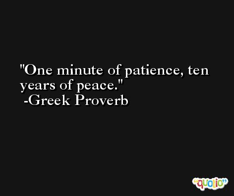 One minute of patience, ten years of peace. -Greek Proverb