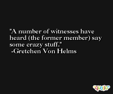A number of witnesses have heard (the former member) say some crazy stuff. -Gretchen Von Helms