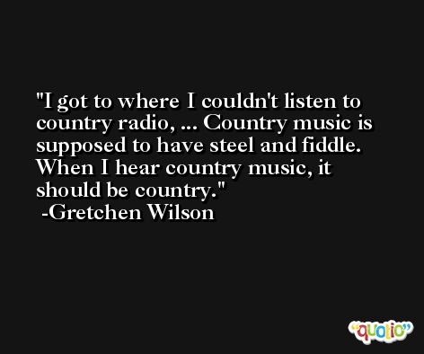 I got to where I couldn't listen to country radio, ... Country music is supposed to have steel and fiddle. When I hear country music, it should be country. -Gretchen Wilson