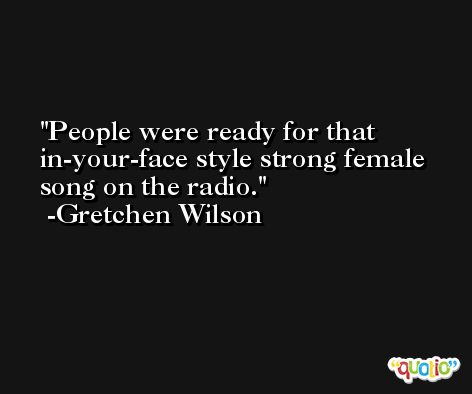 People were ready for that in-your-face style strong female song on the radio. -Gretchen Wilson