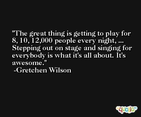 The great thing is getting to play for 8, 10, 12,000 people every night, ... Stepping out on stage and singing for everybody is what it's all about. It's awesome. -Gretchen Wilson