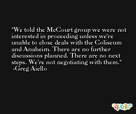 We told the McCourt group we were not interested in proceeding unless we're unable to close deals with the Coliseum and Anaheim. There are no further discussions planned. There are no next steps. We're not negotiating with them. -Greg Aiello