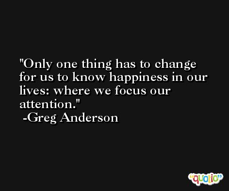 Only one thing has to change for us to know happiness in our lives: where we focus our attention. -Greg Anderson