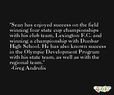 Sean has enjoyed success on the field winning four state cup championships with his club team, Lexington F.C. and winning a championship with Dunbar High School. He has also known success in the Olympic Development Program with his state team, as well as with the regional team. -Greg Andrulis