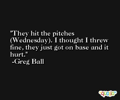 They hit the pitches (Wednesday). I thought I threw fine, they just got on base and it hurt. -Greg Ball
