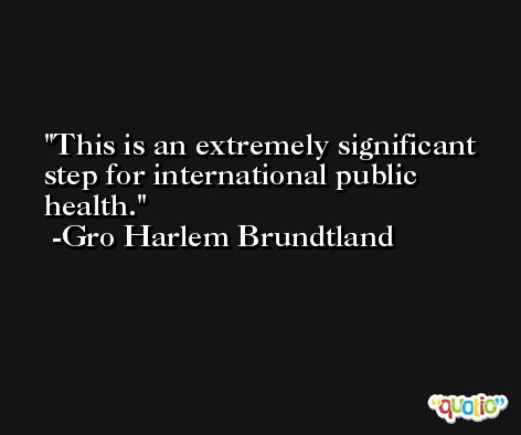 This is an extremely significant step for international public health. -Gro Harlem Brundtland