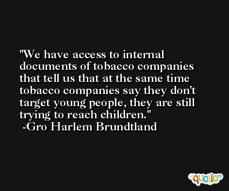 We have access to internal documents of tobacco companies that tell us that at the same time tobacco companies say they don't target young people, they are still trying to reach children. -Gro Harlem Brundtland