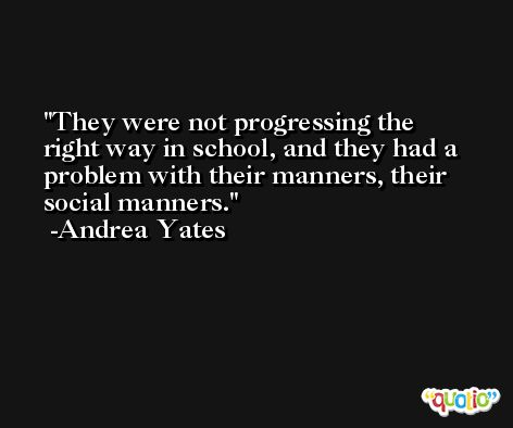 They were not progressing the right way in school, and they had a problem with their manners, their social manners. -Andrea Yates