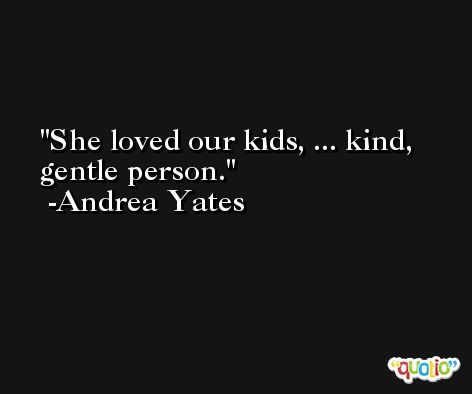 She loved our kids, ... kind, gentle person. -Andrea Yates