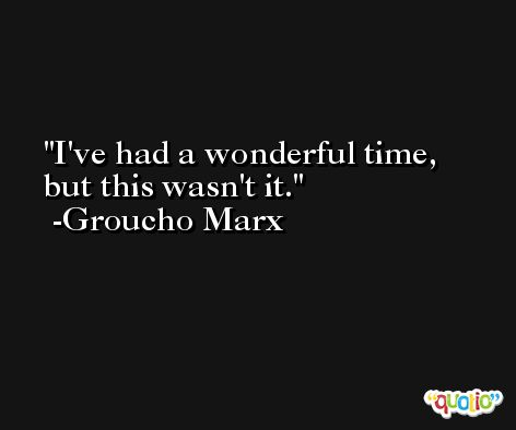 I've had a wonderful time, but this wasn't it. -Groucho Marx