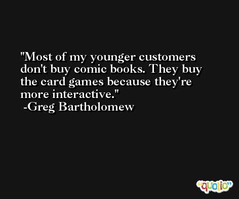 Most of my younger customers don't buy comic books. They buy the card games because they're more interactive. -Greg Bartholomew