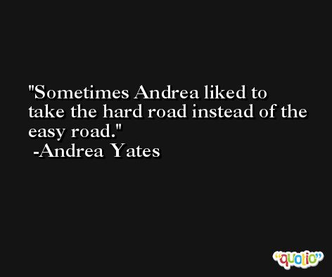 Sometimes Andrea liked to take the hard road instead of the easy road. -Andrea Yates