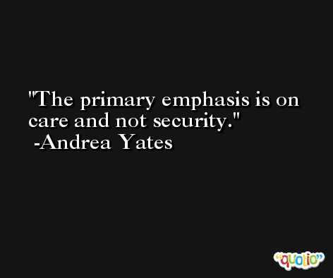 The primary emphasis is on care and not security. -Andrea Yates