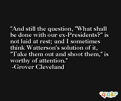 And still the question, 'What shall be done with our ex-Presidents?' is not laid at rest; and I sometimes think Watterson's solution of it, 'Take them out and shoot them,' is worthy of attention. -Grover Cleveland