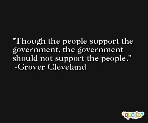 Though the people support the government, the government should not support the people. -Grover Cleveland