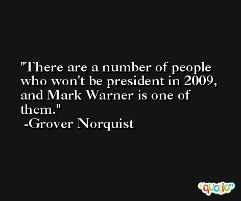 There are a number of people who won't be president in 2009, and Mark Warner is one of them. -Grover Norquist