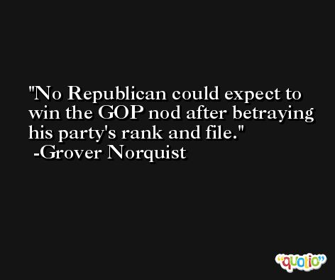 No Republican could expect to win the GOP nod after betraying his party's rank and file. -Grover Norquist