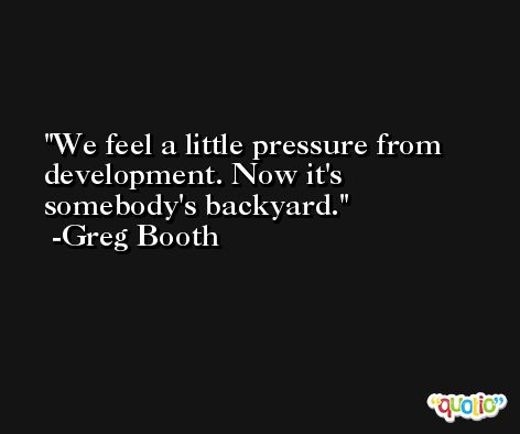 We feel a little pressure from development. Now it's somebody's backyard. -Greg Booth