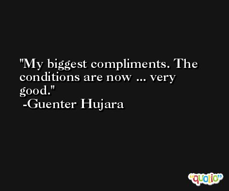 My biggest compliments. The conditions are now ... very good. -Guenter Hujara