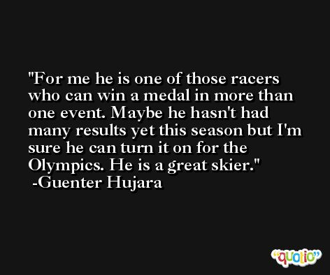 For me he is one of those racers who can win a medal in more than one event. Maybe he hasn't had many results yet this season but I'm sure he can turn it on for the Olympics. He is a great skier. -Guenter Hujara