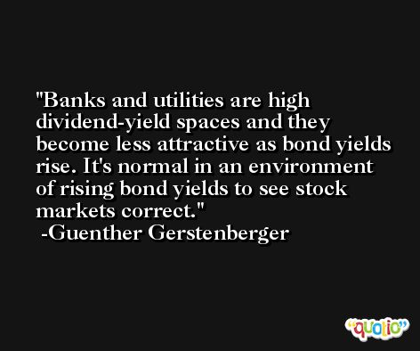 Banks and utilities are high dividend-yield spaces and they become less attractive as bond yields rise. It's normal in an environment of rising bond yields to see stock markets correct. -Guenther Gerstenberger