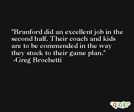 Branford did an excellent job in the second half. Their coach and kids are to be commended in the way they stuck to their game plan. -Greg Brochetti